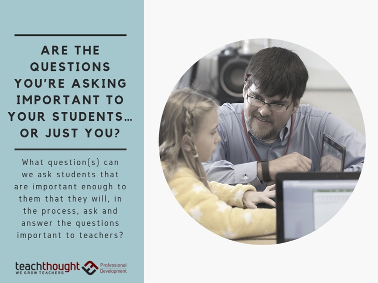 Are The Questions You're Asking Important To Your Students…Or Just You?