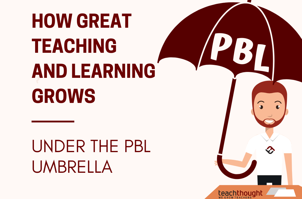How Great Teaching And Learning Grows Under The PBL Umbrella