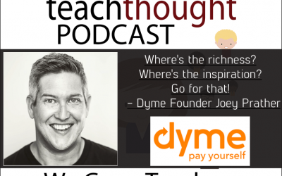 The TeachThought Podcast Ep. 22 Education And Entrepreneurship With Dyme Startup Founder Joey Prather
