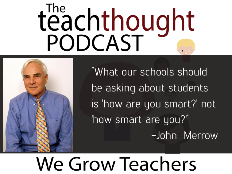 The TeachThought Podcast Ep. 53 Exploring Ed Reform With Veteran Journalist John Merrow