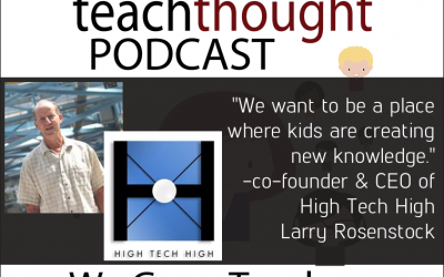 The TeachThought Podcast Ep. 33 Innovating Education At High Tech High With Larry Rosenstock
