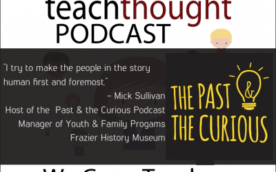 The TeachThought Podcast Ep. 60 Making History Come Alive Through Podcasting