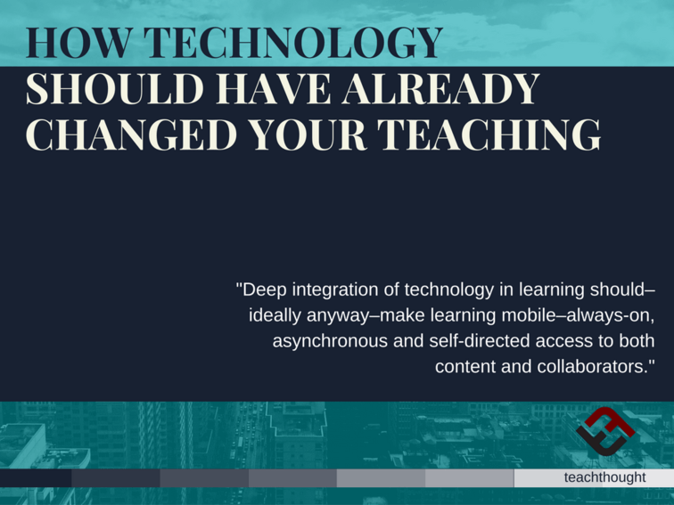 How Technology Should Have Already Changed Your Teaching - TeachThought PD