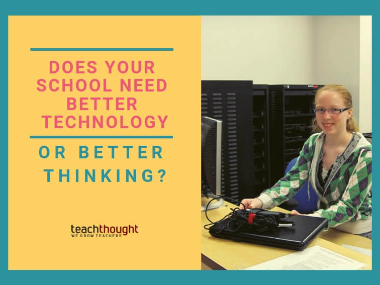 Does Your School Need Better Technology Or Better Thinking?