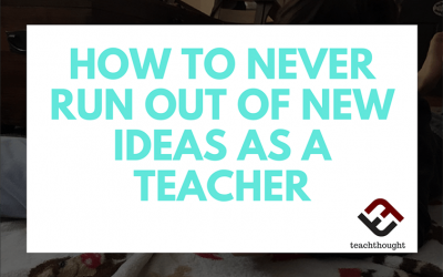 How To Never Run Out Of New Ideas As A Teacher