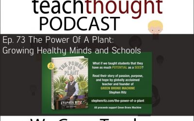 The TeachThought Podcast Ep. 73 The Power Of A Plant: Growing Healthy Minds and Schools