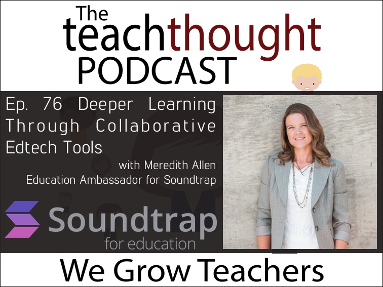The TeachThought Podcast Ep. 76 Deeper Learning Through Collaborative Edtech Tools