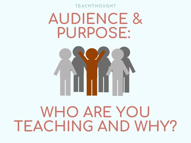 Audience And Purpose: Who Are You Teaching And Why?