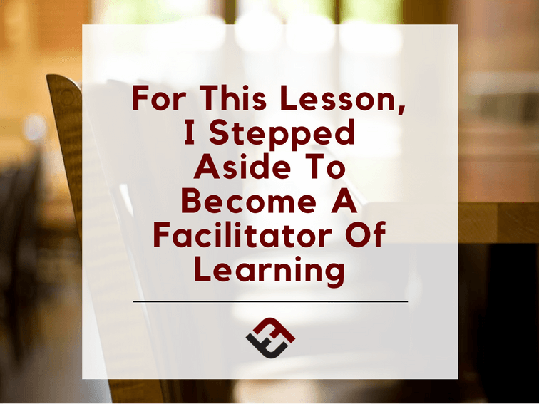 For This Lesson, I Stepped Aside To Become A Facilitator Of Learning