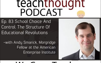 The TeachThought Podcast Ep. 83 School Choice And Control, The Structure Of Educational Revolutions