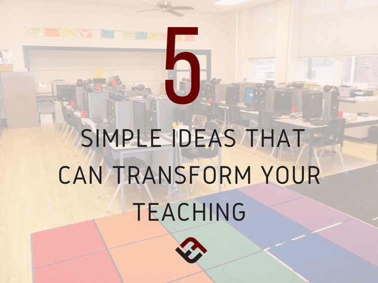 5 Simple Ideas That Can Transform Your Teaching