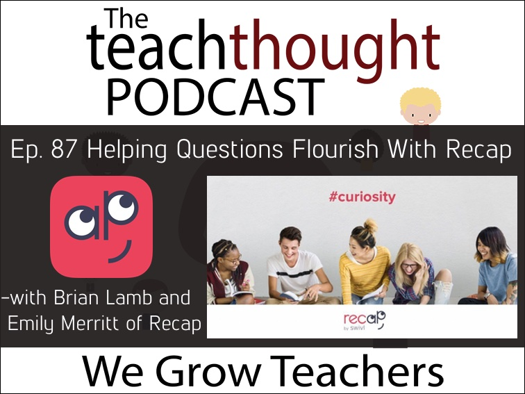 The TeachThought Podcast Ep. 87 Helping Questions Flourish With Recap