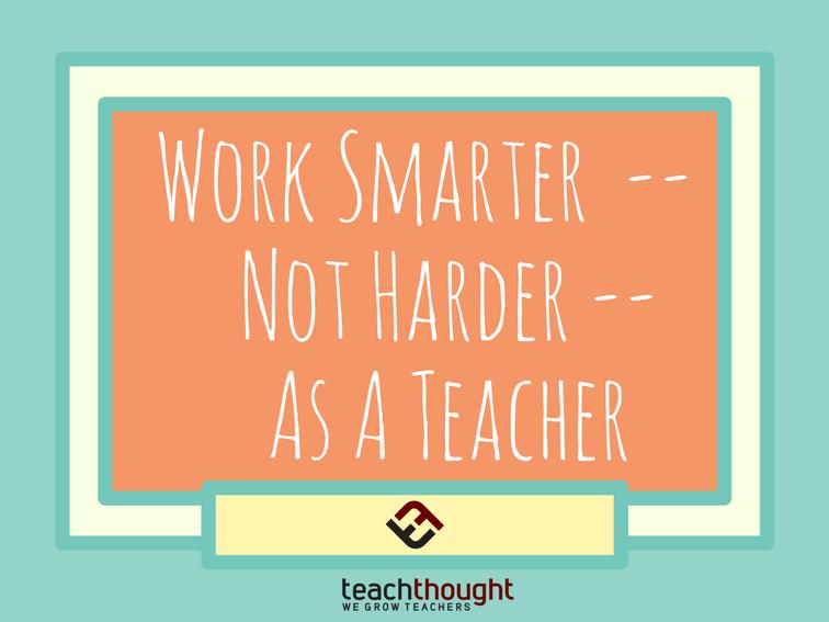 How To Work Smarter–Not Harder–As A Teacher