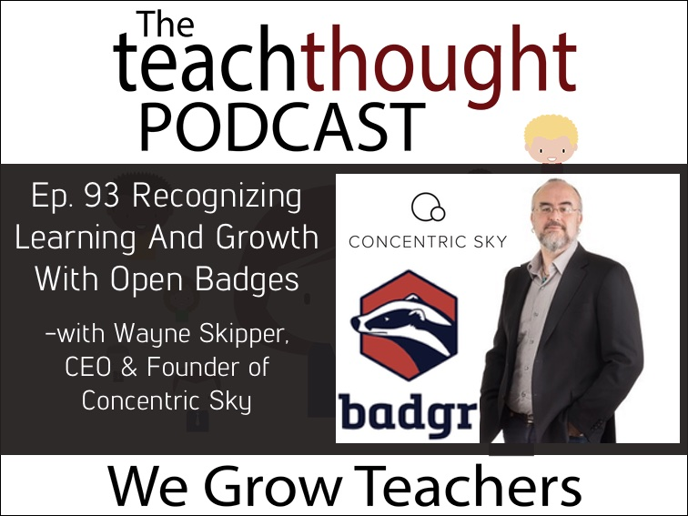 The TeachThought Podcast Ep. 93 Recognizing Learning And Growth With Open Badges