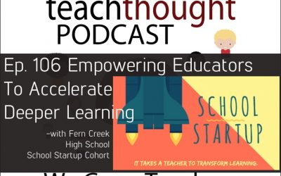 The TeachThought Podcast Ep. 106 Empowering Teachers To Accelerate Deeper Learning