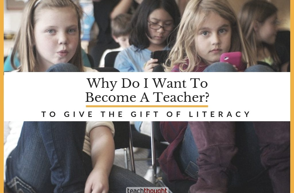 Why Do I Want To Become A Teacher? To Give The Gift Of Literacy