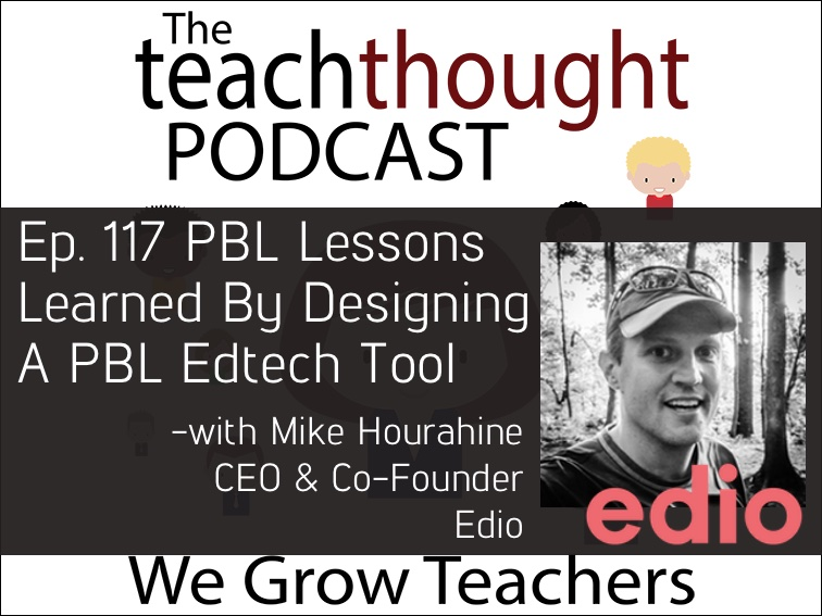 The TeachThought Podcast Ep. 117 PBL Lessons Learned By Designing A PBL Edtech Tool