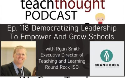 The TeachThought Podcast Episode 118 Democratizing Leadership To Empower And Grow Schools