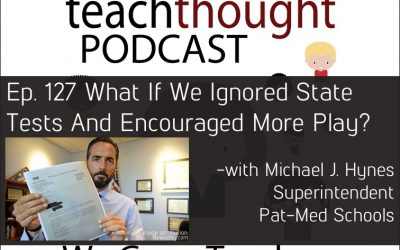 The TeachThought Podcast Ep. 127 What If We Ignored State Tests And Encouraged More Play?