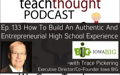 The TeachThought Podcast Ep. 133 How To Build An Authentic And Entrepreneurial High School Experience