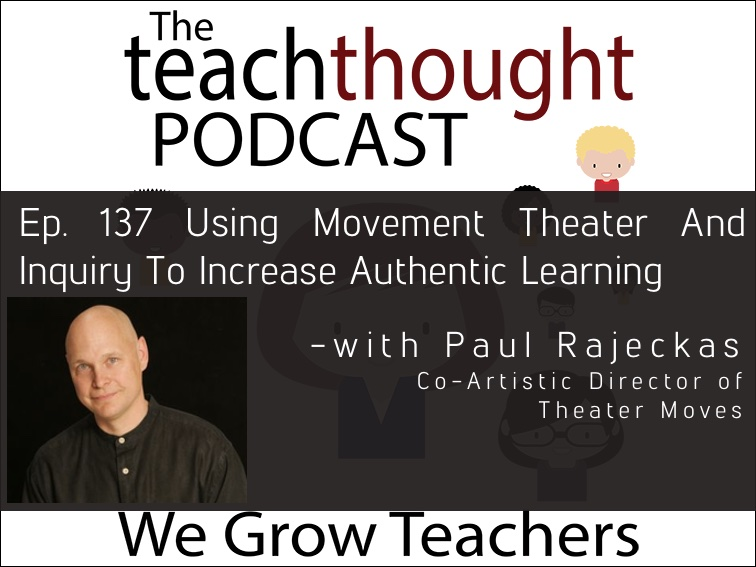 The TeachThought Podcast Ep. 137 Using Movement Theater And Inquiry To Increase Authentic Learning
