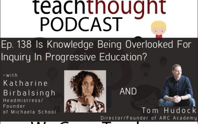 The TeachThought Podcast Ep. 138 Is Knowledge Being Overlooked For Inquiry In Progressive Education?