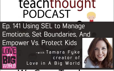 The TeachThought Podcast Ep. 141 Using SEL to Manage Emotions, Set Boundaries, And Empower Vs. Protect Kids