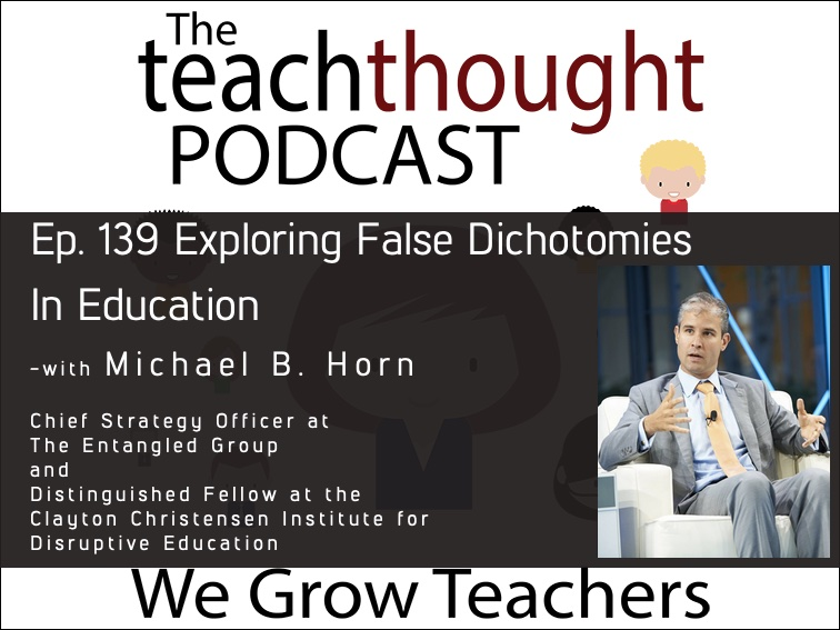 The TeachThought Podcast Ep. 139 Exploring False Dichotomies In Education