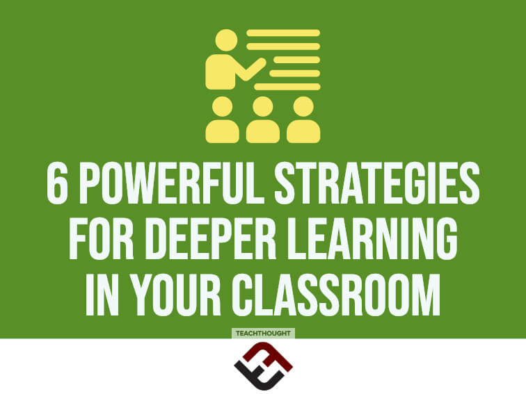 6 Powerful Strategies For Deeper Learning In Your Classroom