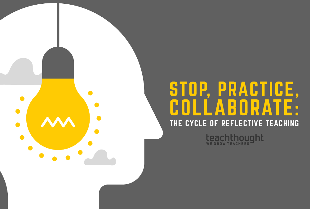 Stop, Practice, Collaborate: The Cycle Of Reflective Teaching