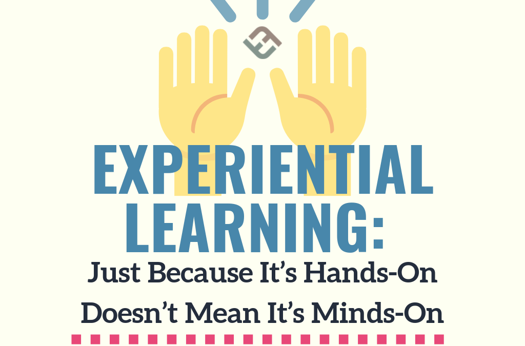 Experiential Learning: Just Because It's Hands-On Doesn't Mean It's Minds-On