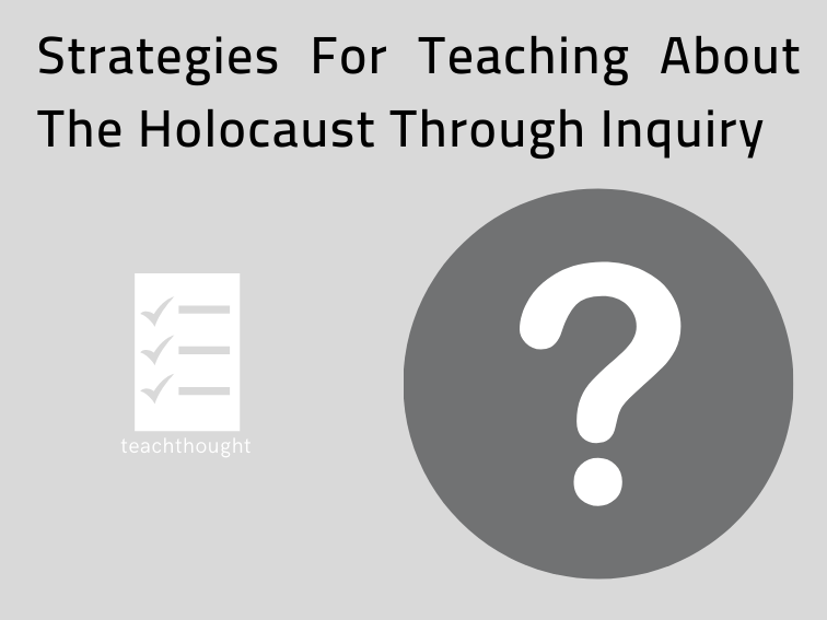 5 Strategies For Teaching About The Holocaust Through Inquiry